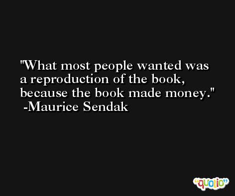 What most people wanted was a reproduction of the book, because the book made money. -Maurice Sendak