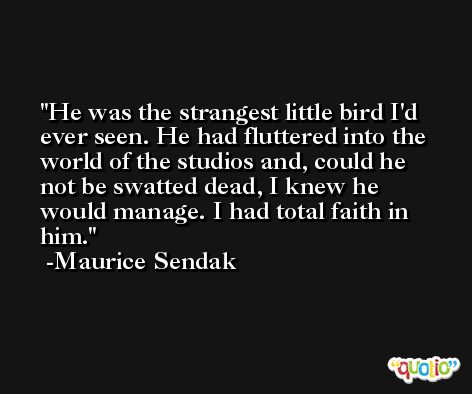 He was the strangest little bird I'd ever seen. He had fluttered into the world of the studios and, could he not be swatted dead, I knew he would manage. I had total faith in him. -Maurice Sendak
