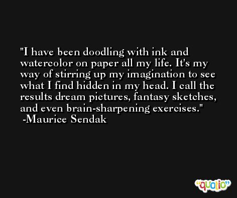I have been doodling with ink and watercolor on paper all my life. It's my way of stirring up my imagination to see what I find hidden in my head. I call the results dream pictures, fantasy sketches, and even brain-sharpening exercises. -Maurice Sendak
