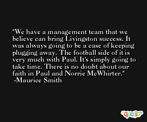 We have a management team that we believe can bring Livingston success. It was always going to be a case of keeping plugging away. The football side of it is very much with Paul. It's simply going to take time. There is no doubt about our faith in Paul and Norrie McWhirter. -Maurice Smith