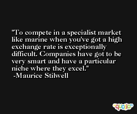 To compete in a specialist market like marine when you've got a high exchange rate is exceptionally difficult. Companies have got to be very smart and have a particular niche where they excel. -Maurice Stilwell