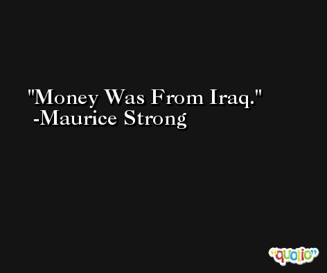 Money Was From Iraq. -Maurice Strong