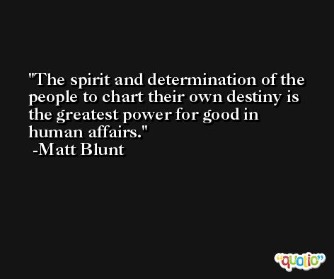 The spirit and determination of the people to chart their own destiny is the greatest power for good in human affairs. -Matt Blunt