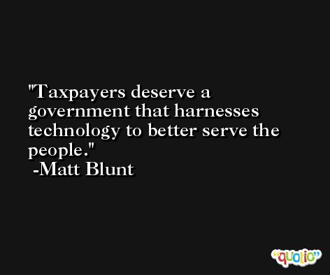 Taxpayers deserve a government that harnesses technology to better serve the people. -Matt Blunt