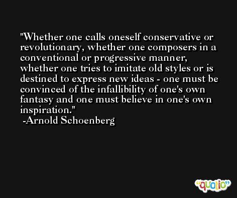 Whether one calls oneself conservative or revolutionary, whether one composers in a conventional or progressive manner, whether one tries to imitate old styles or is destined to express new ideas - one must be convinced of the infallibility of one's own fantasy and one must believe in one's own inspiration. -Arnold Schoenberg