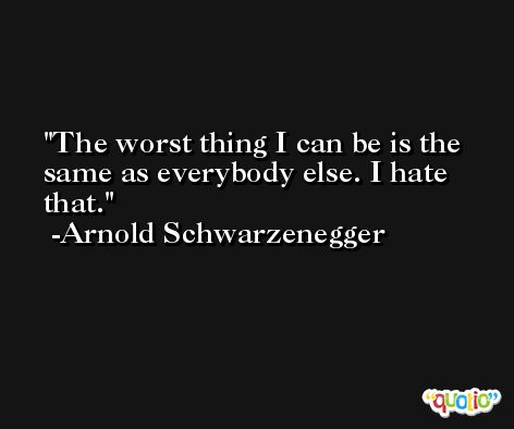 The worst thing I can be is the same as everybody else. I hate that. -Arnold Schwarzenegger
