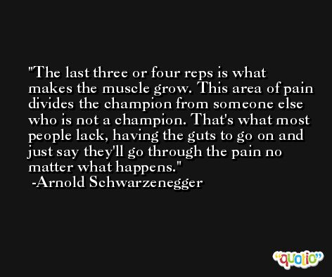 The last three or four reps is what makes the muscle grow. This area of pain divides the champion from someone else who is not a champion. That's what most people lack, having the guts to go on and just say they'll go through the pain no matter what happens. -Arnold Schwarzenegger