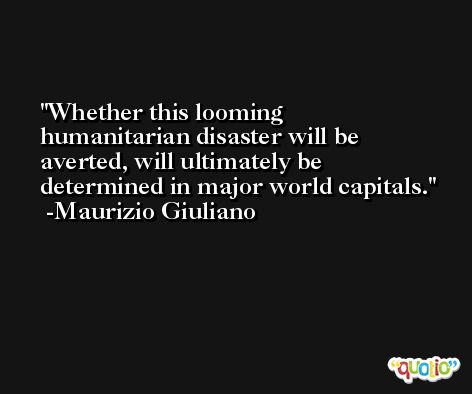 Whether this looming humanitarian disaster will be averted, will ultimately be determined in major world capitals. -Maurizio Giuliano