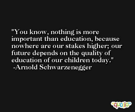 You know, nothing is more important than education, because nowhere are our stakes higher; our future depends on the quality of education of our children today. -Arnold Schwarzenegger