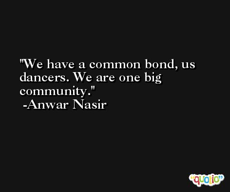 We have a common bond, us dancers. We are one big community. -Anwar Nasir