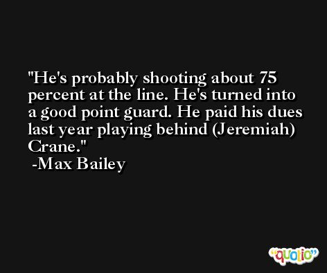 He's probably shooting about 75 percent at the line. He's turned into a good point guard. He paid his dues last year playing behind (Jeremiah) Crane. -Max Bailey