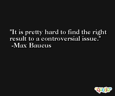 It is pretty hard to find the right result to a controversial issue. -Max Baucus