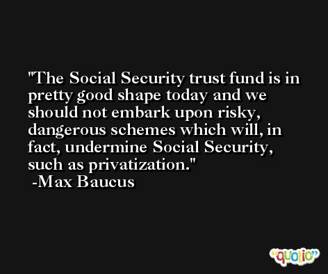 The Social Security trust fund is in pretty good shape today and we should not embark upon risky, dangerous schemes which will, in fact, undermine Social Security, such as privatization. -Max Baucus