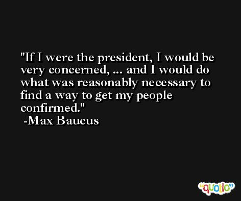 If I were the president, I would be very concerned, ... and I would do what was reasonably necessary to find a way to get my people confirmed. -Max Baucus