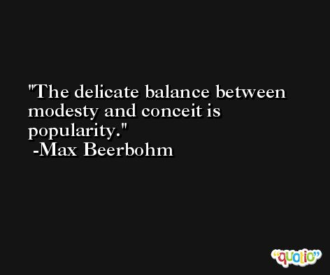 The delicate balance between modesty and conceit is popularity. -Max Beerbohm