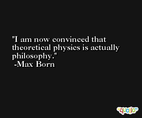 I am now convinced that theoretical physics is actually philosophy. -Max Born