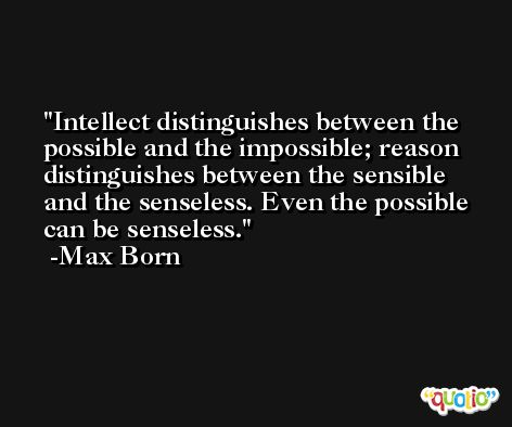 Intellect distinguishes between the possible and the impossible; reason distinguishes between the sensible and the senseless. Even the possible can be senseless. -Max Born