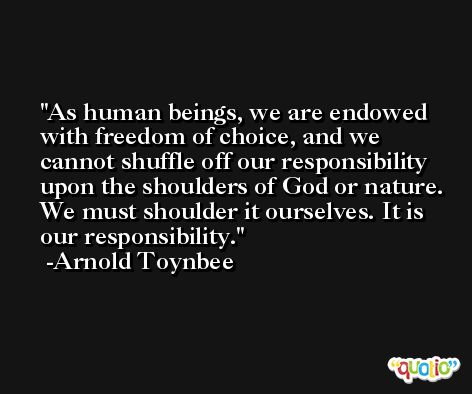 As human beings, we are endowed with freedom of choice, and we cannot shuffle off our responsibility upon the shoulders of God or nature. We must shoulder it ourselves. It is our responsibility. -Arnold Toynbee