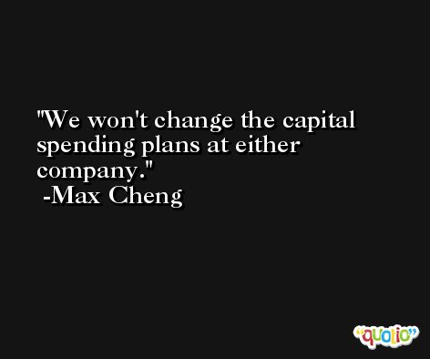 We won't change the capital spending plans at either company. -Max Cheng