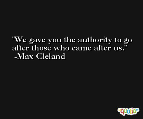 We gave you the authority to go after those who came after us. -Max Cleland