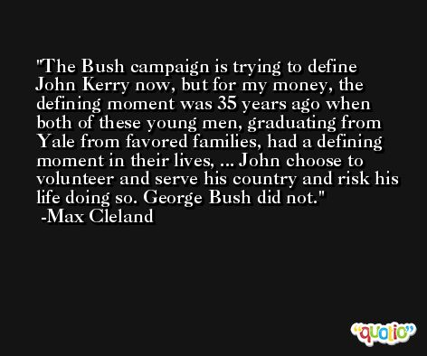 The Bush campaign is trying to define John Kerry now, but for my money, the defining moment was 35 years ago when both of these young men, graduating from Yale from favored families, had a defining moment in their lives, ... John choose to volunteer and serve his country and risk his life doing so. George Bush did not. -Max Cleland