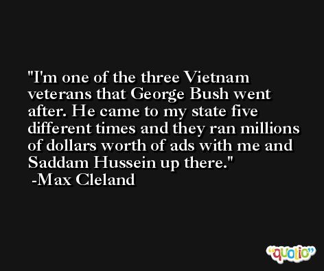 I'm one of the three Vietnam veterans that George Bush went after. He came to my state five different times and they ran millions of dollars worth of ads with me and Saddam Hussein up there. -Max Cleland