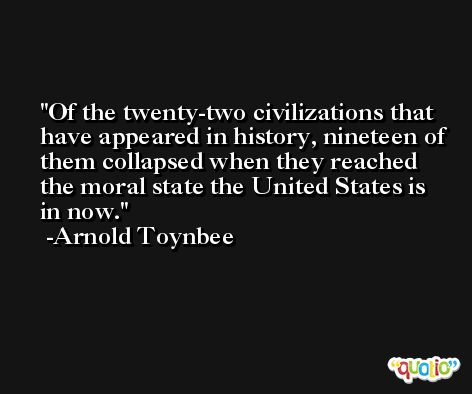 Of the twenty-two civilizations that have appeared in history, nineteen of them collapsed when they reached the moral state the United States is in now. -Arnold Toynbee
