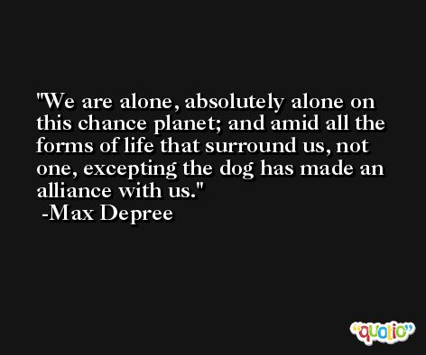 We are alone, absolutely alone on this chance planet; and amid all the forms of life that surround us, not one, excepting the dog has made an alliance with us. -Max Depree