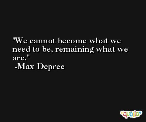 We cannot become what we need to be, remaining what we are. -Max Depree