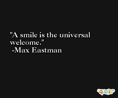 A smile is the universal welcome. -Max Eastman
