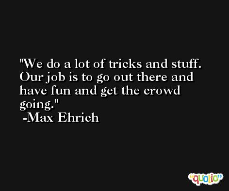 We do a lot of tricks and stuff. Our job is to go out there and have fun and get the crowd going. -Max Ehrich