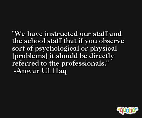 We have instructed our staff and the school staff that if you observe sort of psychological or physical [problems] it should be directly referred to the professionals. -Anwar Ul Haq