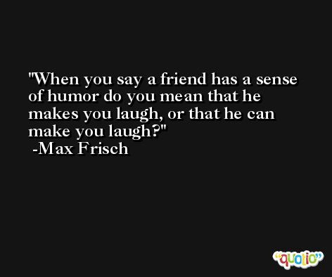 When you say a friend has a sense of humor do you mean that he makes you laugh, or that he can make you laugh? -Max Frisch