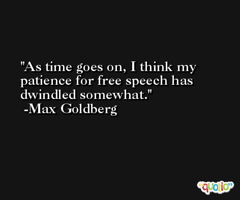 As time goes on, I think my patience for free speech has dwindled somewhat. -Max Goldberg