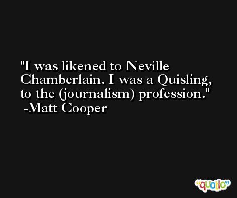 I was likened to Neville Chamberlain. I was a Quisling, to the (journalism) profession. -Matt Cooper