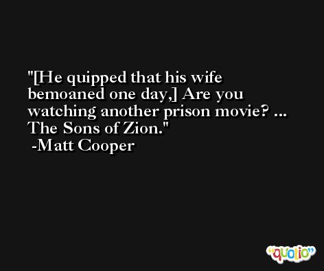 [He quipped that his wife bemoaned one day,] Are you watching another prison movie? ... The Sons of Zion. -Matt Cooper