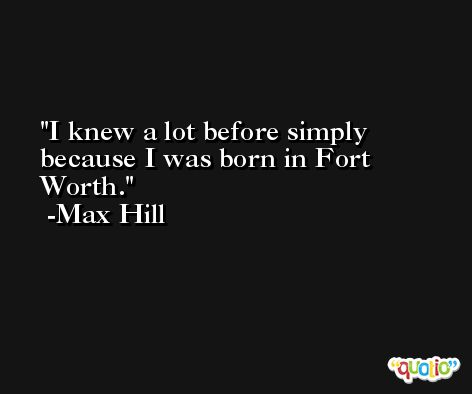 I knew a lot before simply because I was born in Fort Worth. -Max Hill