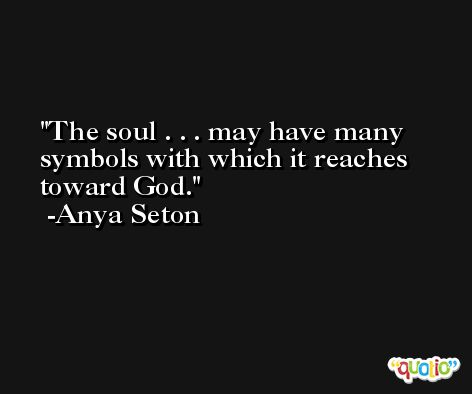 The soul . . . may have many symbols with which it reaches toward God. -Anya Seton