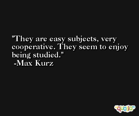 They are easy subjects, very cooperative. They seem to enjoy being studied. -Max Kurz