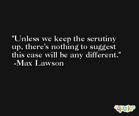 Unless we keep the scrutiny up, there's nothing to suggest this case will be any different. -Max Lawson