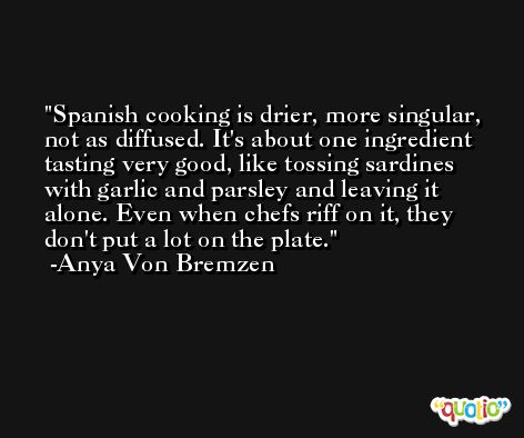 Spanish cooking is drier, more singular, not as diffused. It's about one ingredient tasting very good, like tossing sardines with garlic and parsley and leaving it alone. Even when chefs riff on it, they don't put a lot on the plate. -Anya Von Bremzen