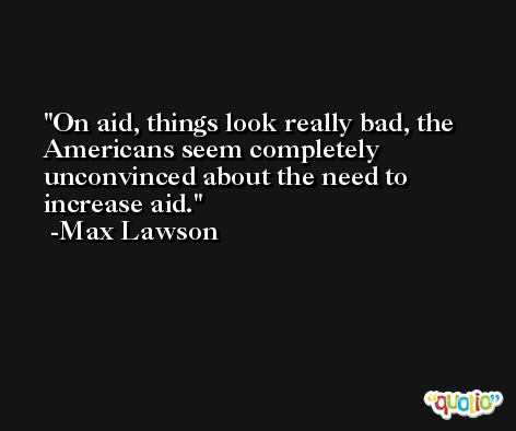 On aid, things look really bad, the Americans seem completely unconvinced about the need to increase aid. -Max Lawson