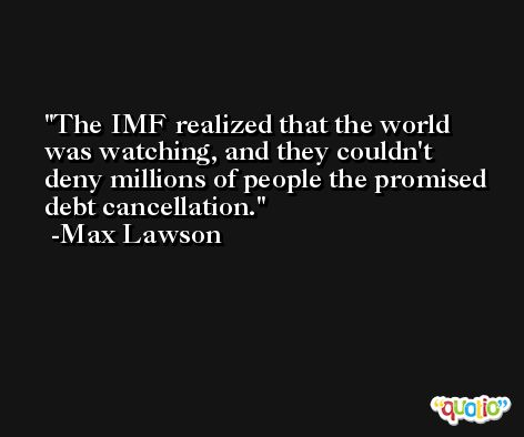 The IMF realized that the world was watching, and they couldn't deny millions of people the promised debt cancellation. -Max Lawson