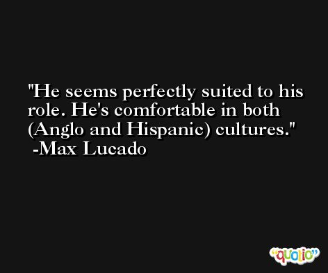 He seems perfectly suited to his role. He's comfortable in both (Anglo and Hispanic) cultures. -Max Lucado