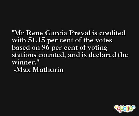 Mr Rene Garcia Preval is credited with 51.15 per cent of the votes based on 96 per cent of voting stations counted, and is declared the winner. -Max Mathurin