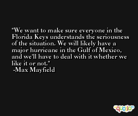 We want to make sure everyone in the Florida Keys understands the seriousness of the situation. We will likely have a major hurricane in the Gulf of Mexico, and we'll have to deal with it whether we like it or not. -Max Mayfield