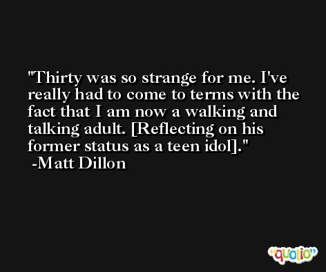 Thirty was so strange for me. I've really had to come to terms with the fact that I am now a walking and talking adult. [Reflecting on his former status as a teen idol]. -Matt Dillon