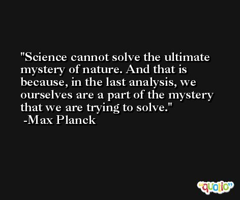 Science cannot solve the ultimate mystery of nature. And that is because, in the last analysis, we ourselves are a part of the mystery that we are trying to solve. -Max Planck