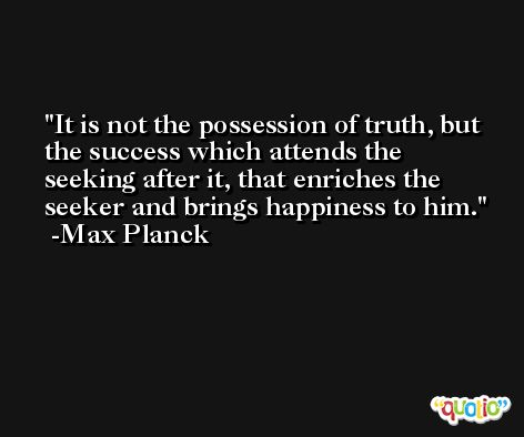 It is not the possession of truth, but the success which attends the seeking after it, that enriches the seeker and brings happiness to him. -Max Planck
