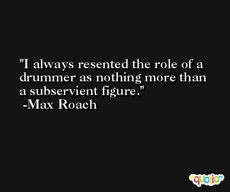 I always resented the role of a drummer as nothing more than a subservient figure. -Max Roach